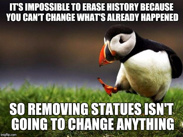 Unpopular Opinion Puffin Meme | IT'S IMPOSSIBLE TO ERASE HISTORY BECAUSE YOU CAN'T CHANGE WHAT'S ALREADY HAPPENED SO REMOVING STATUES ISN'T GOING TO CHANGE ANYTHING | image tagged in memes,unpopular opinion puffin | made w/ Imgflip meme maker