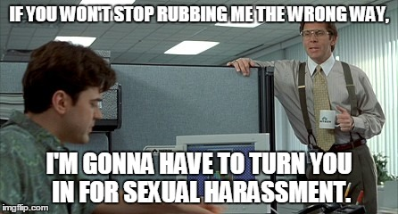 Co-Workers Can Suck | IF YOU WON'T STOP RUBBING ME THE WRONG WAY, I'M GONNA HAVE TO TURN YOU IN FOR SEXUAL HARASSMENT. | image tagged in sexualharassment,rubmethewrongway | made w/ Imgflip meme maker