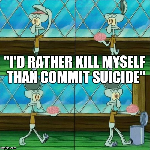 "um? buddy? | ""I'D RATHER KILL MYSELF THAN COMMIT SUICIDE"" 
