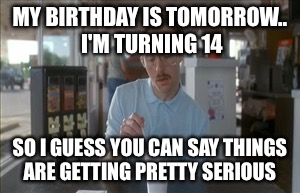 So I Guess You Can Say Things Are Getting Pretty Serious Meme | MY BIRTHDAY IS TOMORROW..  I'M TURNING 14 SO I GUESS YOU CAN SAY THINGS ARE GETTING PRETTY SERIOUS | image tagged in memes,so i guess you can say things are getting pretty serious | made w/ Imgflip meme maker
