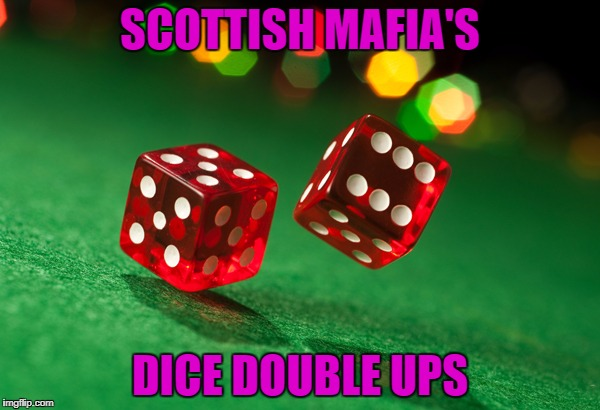 dice | SCOTTISH MAFIA'S DICE DOUBLE UPS | image tagged in dice | made w/ Imgflip meme maker