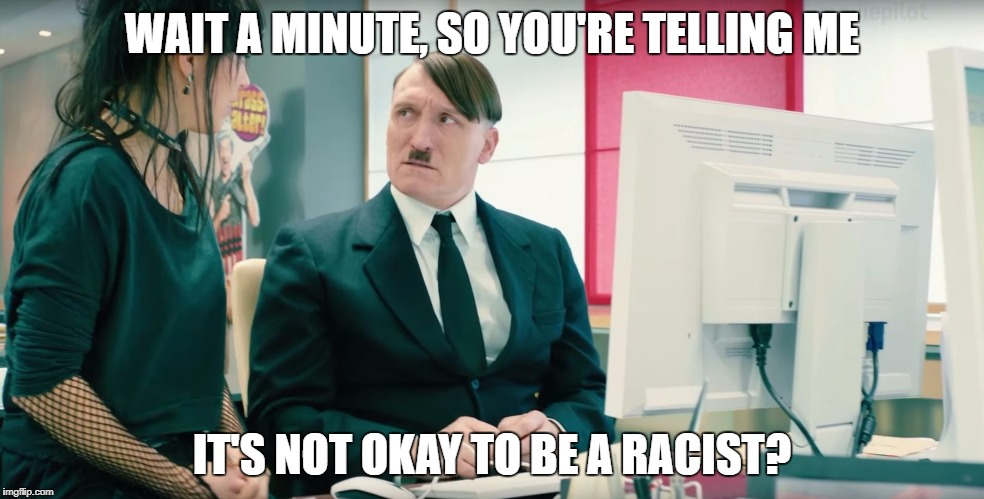 Who Knew? | WAIT A MINUTE, SO YOU'RE TELLING ME IT'S NOT OKAY TO BE A RACIST? | image tagged in look who's back,racist,hitler,mustache | made w/ Imgflip meme maker