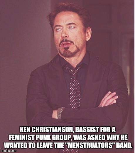 "Face You Make Robert Downey Jr Meme | KEN CHRISTIANSON, BASSIST FOR A FEMINIST PUNK GROUP, WAS ASKED WHY HE WANTED TO LEAVE THE ""MENSTRUATORS"" BAND. 