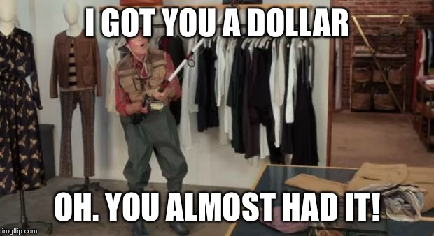 I Got You A Dollar | I GOT YOU A DOLLAR OH. YOU ALMOST HAD IT! | image tagged in i got you a dollar | made w/ Imgflip meme maker
