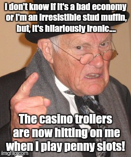 You can lead a horticulture.... | I don't know if it's a bad economy or I'm an irresistible stud muffin, but, it's hilariously ironic.... The casino trollers are now hitting  | image tagged in memes,back in my day | made w/ Imgflip meme maker