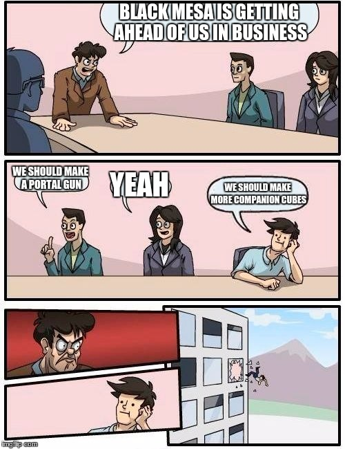 Portal Boardroom | BLACK MESA IS GETTING AHEAD OF US IN BUSINESS WE SHOULD MAKE A PORTAL GUN YEAH WE SHOULD MAKE MORE COMPANION CUBES | image tagged in memes,boardroom meeting suggestion | made w/ Imgflip meme maker