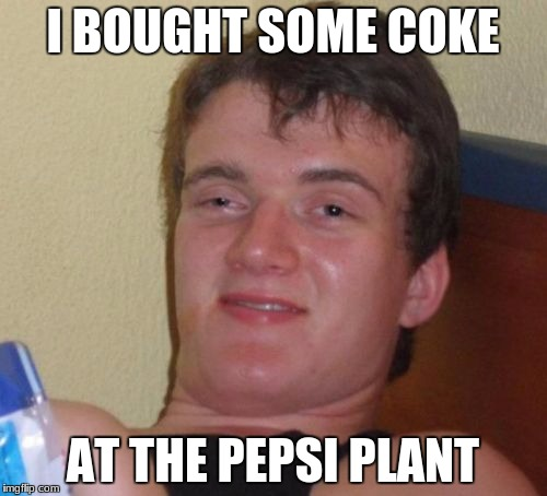 10 Guy Meme | I BOUGHT SOME COKE AT THE PEPSI PLANT | image tagged in memes,10 guy | made w/ Imgflip meme maker