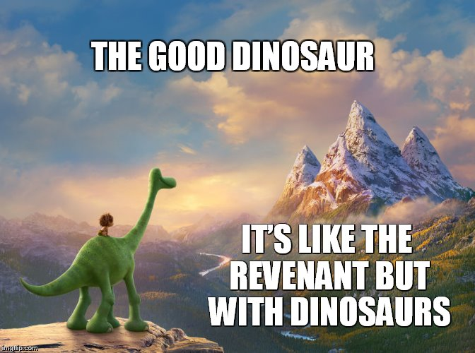 The Good | THE GOOD DINOSAUR IT'S LIKE THE REVENANT BUT WITH DINOSAURS | image tagged in the good revenant,dinosaur,leonardo dicaprio,meme,pixar,movie | made w/ Imgflip meme maker