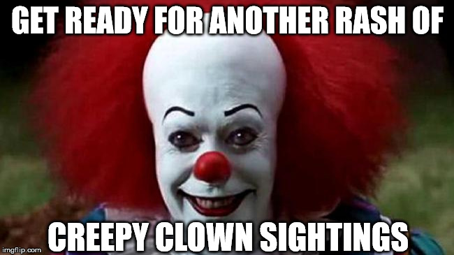 So who thinks this will happen? | GET READY FOR ANOTHER RASH OF CREEPY CLOWN SIGHTINGS | image tagged in it clown | made w/ Imgflip meme maker