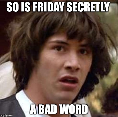 Conspiracy Keanu Meme | SO IS FRIDAY SECRETLY A BAD WORD | image tagged in memes,conspiracy keanu | made w/ Imgflip meme maker
