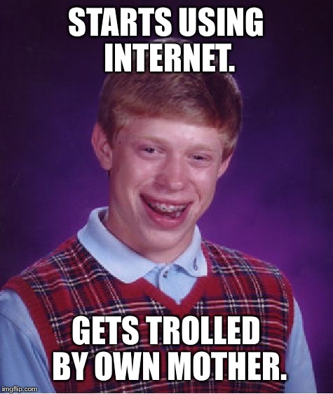 Troll Baby Brian | STARTS USING INTERNET. GETS TROLLED BY OWN MOTHER. | image tagged in memes,bad luck brian,mother,troll,funny meme,drsarcasm | made w/ Imgflip meme maker