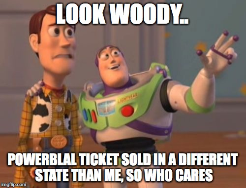 X, X Everywhere Meme | LOOK WOODY.. POWERBLAL TICKET SOLD IN A DIFFERENT STATE THAN ME, SO WHO CARES | image tagged in memes,x,x everywhere,x x everywhere | made w/ Imgflip meme maker