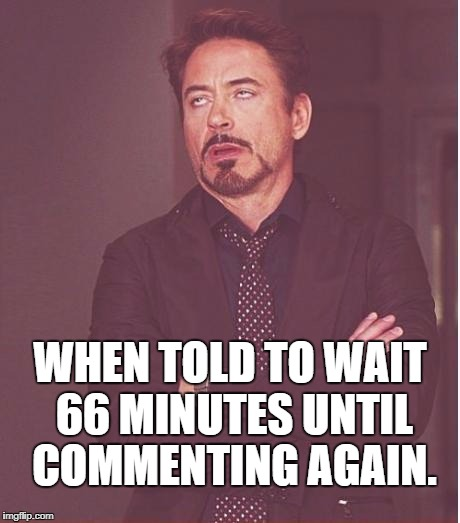 Face You Make Robert Downey Jr Meme | WHEN TOLD TO WAIT 66 MINUTES UNTIL COMMENTING AGAIN. | image tagged in memes,face you make robert downey jr | made w/ Imgflip meme maker