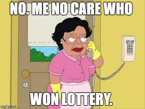 Consuela Meme | NO. ME NO CARE WHO WON LOTTERY. | image tagged in memes,consuela | made w/ Imgflip meme maker