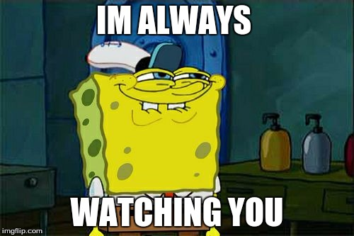 Dont You Squidward Meme | IM ALWAYS WATCHING YOU | image tagged in memes,dont you squidward | made w/ Imgflip meme maker