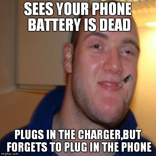 How many times did this happen to me...... | SEES YOUR PHONE BATTERY IS DEAD PLUGS IN THE CHARGER,BUT FORGETS TO PLUG IN THE PHONE | image tagged in good 10 guy greg,memes,good guy greg,10 guy,phone,battery | made w/ Imgflip meme maker