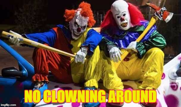 Scary clowns  | NO CLOWNING AROUND | image tagged in scary clowns | made w/ Imgflip meme maker