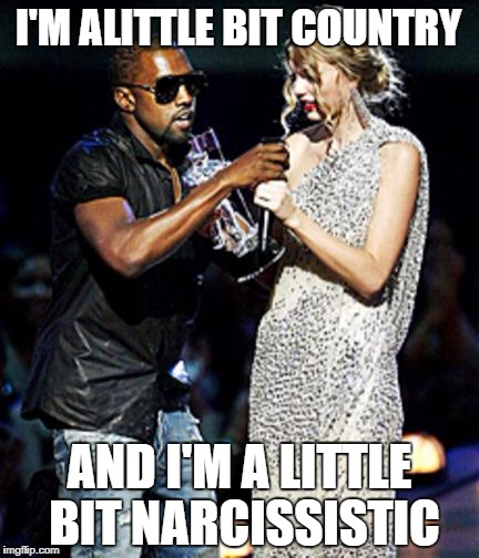 I'M ALITTLE BIT COUNTRY AND I'M A LITTLE BIT NARCISSISTIC | image tagged in kanye stealing | made w/ Imgflip meme maker