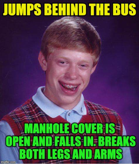Bad Luck Brian Meme | JUMPS BEHIND THE BUS MANHOLE COVER IS OPEN AND FALLS IN. BREAKS BOTH LEGS AND ARMS | image tagged in memes,bad luck brian | made w/ Imgflip meme maker