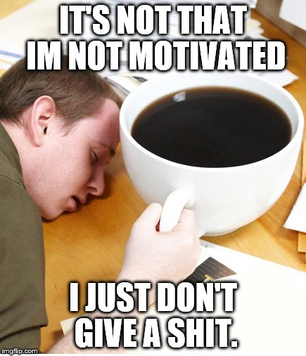coffee morning sleeping desk | IT'S NOT THAT IM NOT MOTIVATED I JUST DON'T GIVE A SHIT. | image tagged in coffee morning sleeping desk | made w/ Imgflip meme maker