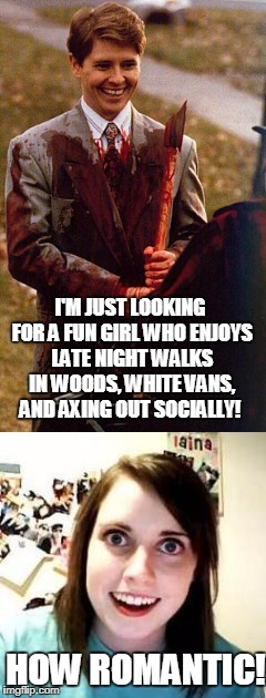 Serial killer Dating | I'M JUST LOOKING FOR A FUN GIRL WHO ENJOYS LATE NIGHT WALKS IN WOODS, WHITE VANS, AND AXING OUT SOCIALLY! HOW ROMANTIC! | image tagged in kids in hall,crazy girl | made w/ Imgflip meme maker