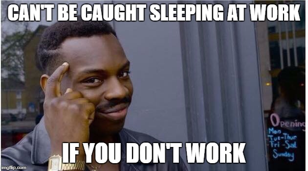 CAN'T BE CAUGHT SLEEPING AT WORK IF YOU DON'T WORK | image tagged in networking | made w/ Imgflip meme maker