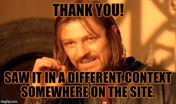 One Does Not Simply Meme | THANK YOU! SAW IT IN A DIFFERENT CONTEXT SOMEWHERE ON THE SITE. | image tagged in memes,one does not simply | made w/ Imgflip meme maker