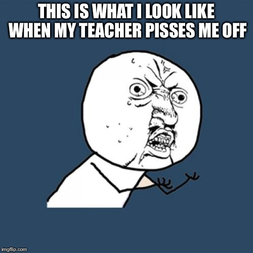 Y U No Meme | THIS IS WHAT I LOOK LIKE WHEN MY TEACHER PISSES ME OFF | image tagged in memes,y u no | made w/ Imgflip meme maker