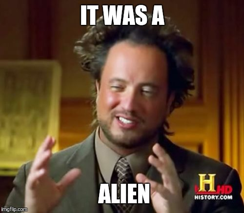 Ancient Aliens Meme | IT WAS A ALIEN | image tagged in memes,ancient aliens | made w/ Imgflip meme maker