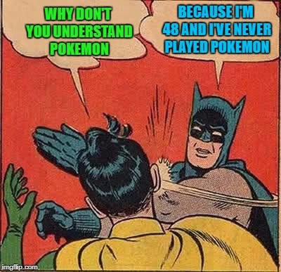Batman Slapping Robin Meme | WHY DON'T YOU UNDERSTAND POKEMON BECAUSE I'M 48 AND I'VE NEVER PLAYED POKEMON | image tagged in memes,batman slapping robin | made w/ Imgflip meme maker