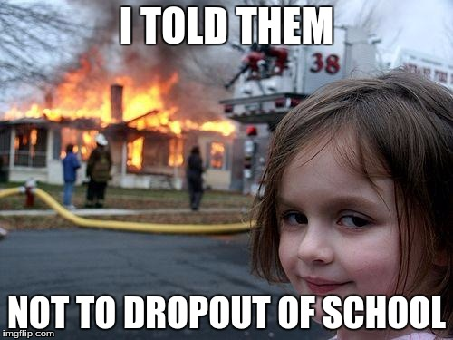 Disaster Girl Meme | I TOLD THEM NOT TO DROPOUT OF SCHOOL | image tagged in memes,disaster girl | made w/ Imgflip meme maker