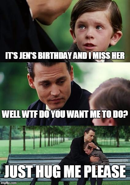 Finding Neverland Meme | IT'S JEN'S BIRTHDAY AND I MISS HER WELL WTF DO YOU WANT ME TO DO? JUST HUG ME PLEASE | image tagged in memes,finding neverland | made w/ Imgflip meme maker