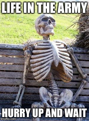 Waiting Skeleton Meme | LIFE IN THE ARMY HURRY UP AND WAIT | image tagged in memes,waiting skeleton | made w/ Imgflip meme maker