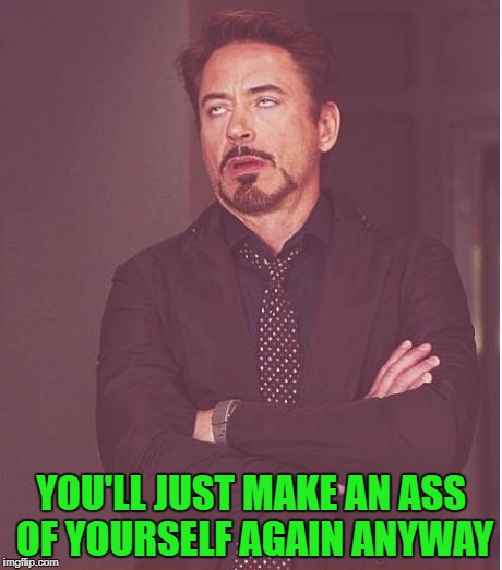 Face You Make Robert Downey Jr Meme | YOU'LL JUST MAKE AN ASS OF YOURSELF AGAIN ANYWAY | image tagged in memes,face you make robert downey jr | made w/ Imgflip meme maker