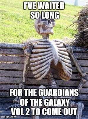 Waiting Skeleton Meme | I'VE WAITED SO LONG FOR THE GUARDIANS OF THE GALAXY VOL 2 TO COME OUT | image tagged in memes,waiting skeleton | made w/ Imgflip meme maker
