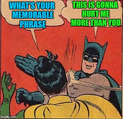 Batman Slapping Robin Meme | WHAT'S YOUR MEMORABLE PHRASE THIS IS GONNA HURT ME MORE THAN YOU | image tagged in memes,batman slapping robin | made w/ Imgflip meme maker