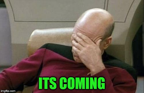 Captain Picard Facepalm Meme | ITS COMING | image tagged in memes,captain picard facepalm | made w/ Imgflip meme maker