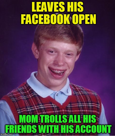 Bad Luck Brian Meme | LEAVES HIS FACEBOOK OPEN MOM TROLLS ALL HIS FRIENDS WITH HIS ACCOUNT | image tagged in memes,bad luck brian | made w/ Imgflip meme maker