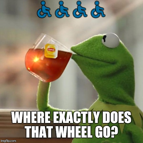 Was looking through my emojis and noticed the handicap emoji might be a bit uncomfortable.  | ♿♿♿♿ WHERE EXACTLY DOES THAT WHEEL GO? | image tagged in memes,but thats none of my business,kermit the frog | made w/ Imgflip meme maker