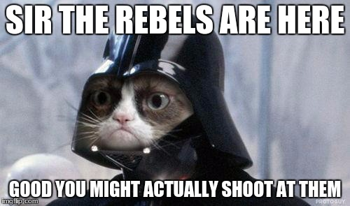 Grumpy Cat Star Wars Meme | SIR THE REBELS ARE HERE GOOD YOU MIGHT ACTUALLY SHOOT AT THEM | image tagged in memes,grumpy cat star wars,grumpy cat | made w/ Imgflip meme maker
