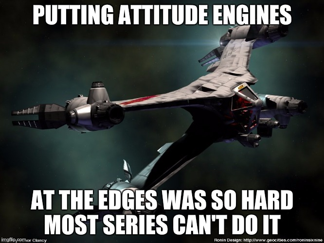 Star Fury Meme | PUTTING ATTITUDE ENGINES AT THE EDGES WAS SO HARD MOST SERIES CAN'T DO IT | image tagged in babylon 5 | made w/ Imgflip meme maker