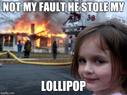 Disaster Girl Meme | NOT MY FAULT HE STOLE MY LOLLIPOP | image tagged in memes,disaster girl | made w/ Imgflip meme maker