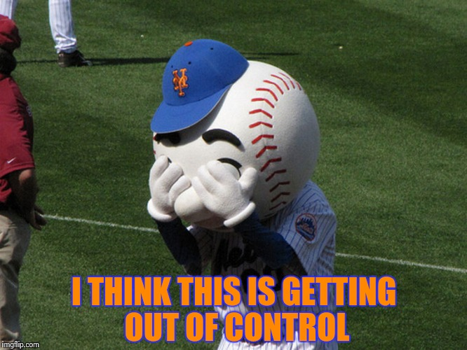 Mr. Met | I THINK THIS IS GETTING OUT OF CONTROL | image tagged in mr met | made w/ Imgflip meme maker