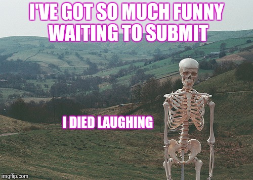 Skeleton vacation | I'VE GOT SO MUCH FUNNY WAITING TO SUBMIT I DIED LAUGHING | image tagged in skeleton vacation | made w/ Imgflip meme maker