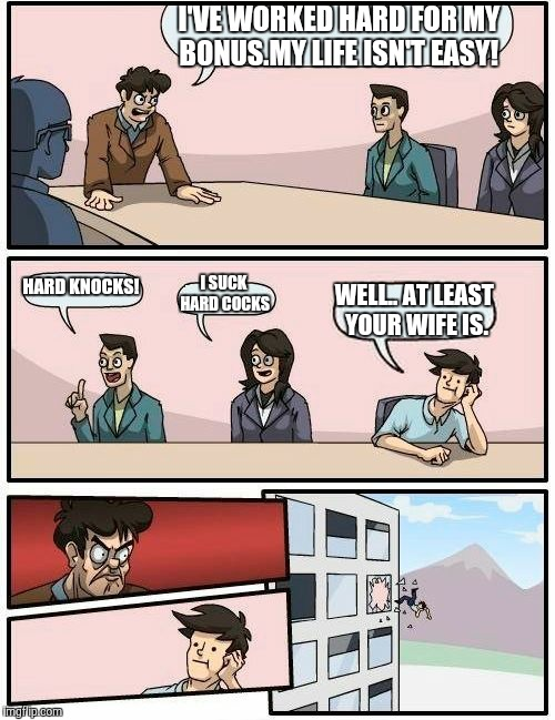 Boardroom Meeting Suggestion Meme | I'VE WORKED HARD FOR MY BONUS.MY LIFE ISN'T EASY! HARD KNOCKS! I SUCK HARD COCKS WELL.. AT LEAST YOUR WIFE IS. | image tagged in memes,boardroom meeting suggestion | made w/ Imgflip meme maker
