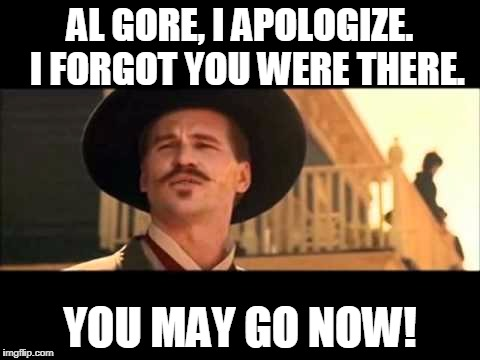 Doc Holliday | AL GORE, I APOLOGIZE.  I FORGOT YOU WERE THERE. YOU MAY GO NOW! | image tagged in al gore | made w/ Imgflip meme maker