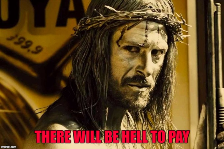 THERE WILL BE HELL TO PAY | made w/ Imgflip meme maker
