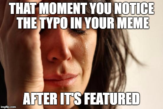 First World Problems Meme | THAT MOMENT YOU NOTICE THE TYPO IN YOUR MEME AFTER IT'S FEATURED | image tagged in memes,first world problems | made w/ Imgflip meme maker