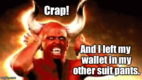 Crap! And I left my wallet in my other suit pants. | made w/ Imgflip meme maker
