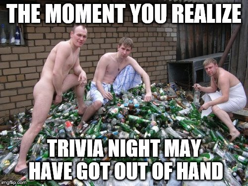 THE MOMENT YOU REALIZE TRIVIA NIGHT MAY HAVE GOT OUT OF HAND | image tagged in drinking goals | made w/ Imgflip meme maker